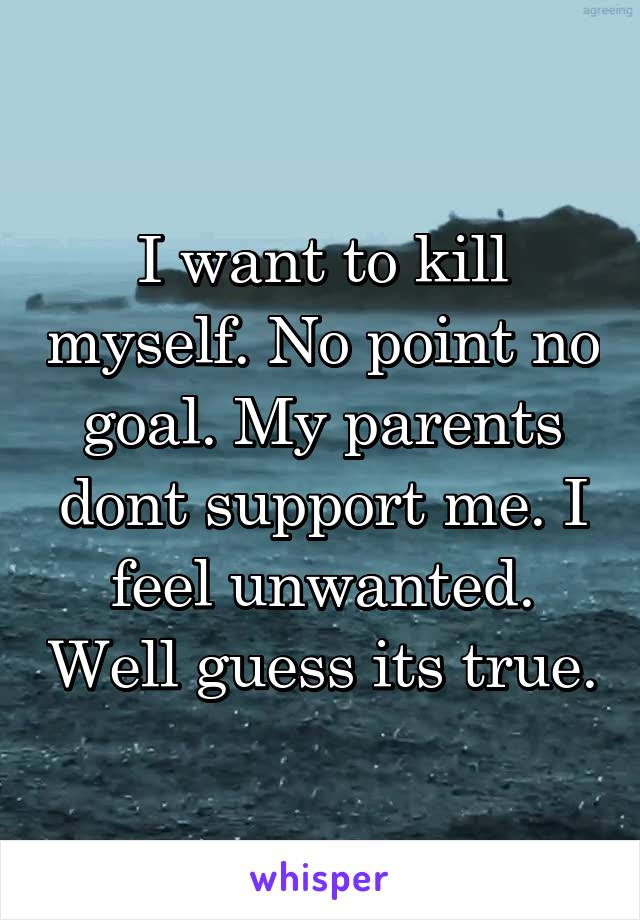 I want to kill myself. No point no goal. My parents dont support me. I feel unwanted. Well guess its true.