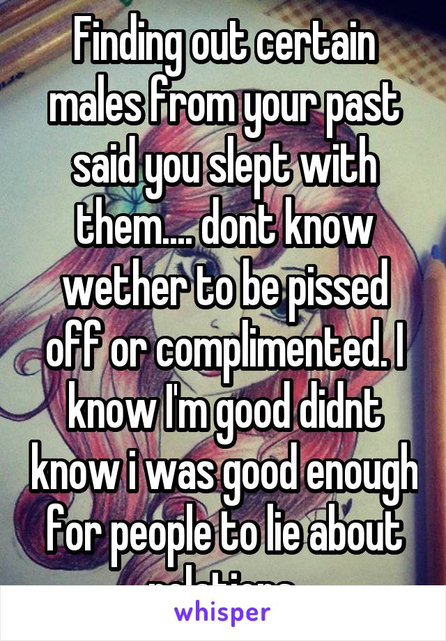 Finding out certain males from your past said you slept with them.... dont know wether to be pissed off or complimented. I know I'm good didnt know i was good enough for people to lie about relations.