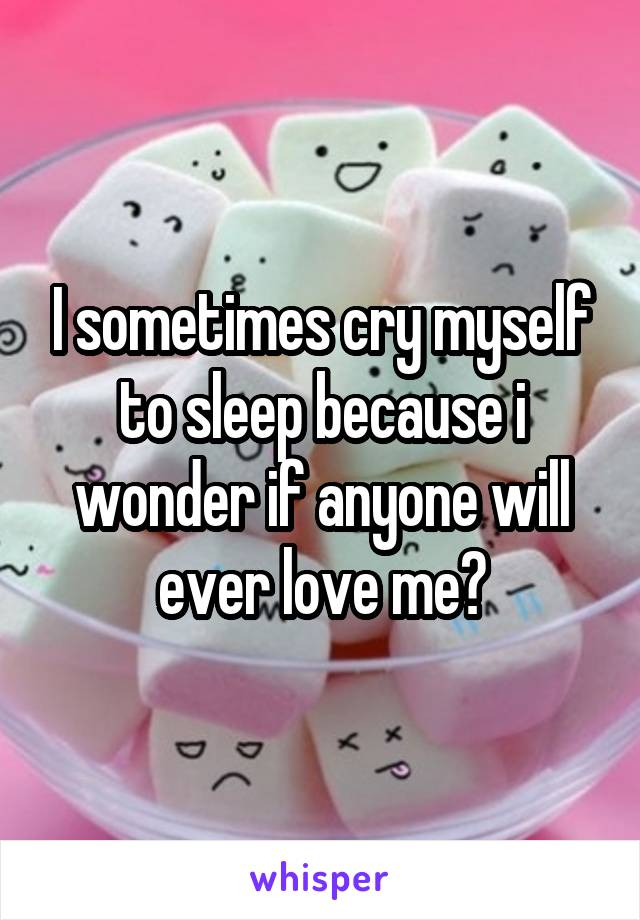 I sometimes cry myself to sleep because i wonder if anyone will ever love me?