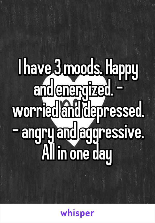 I have 3 moods. Happy and energized. - worried and depressed. - angry and aggressive. All in one day