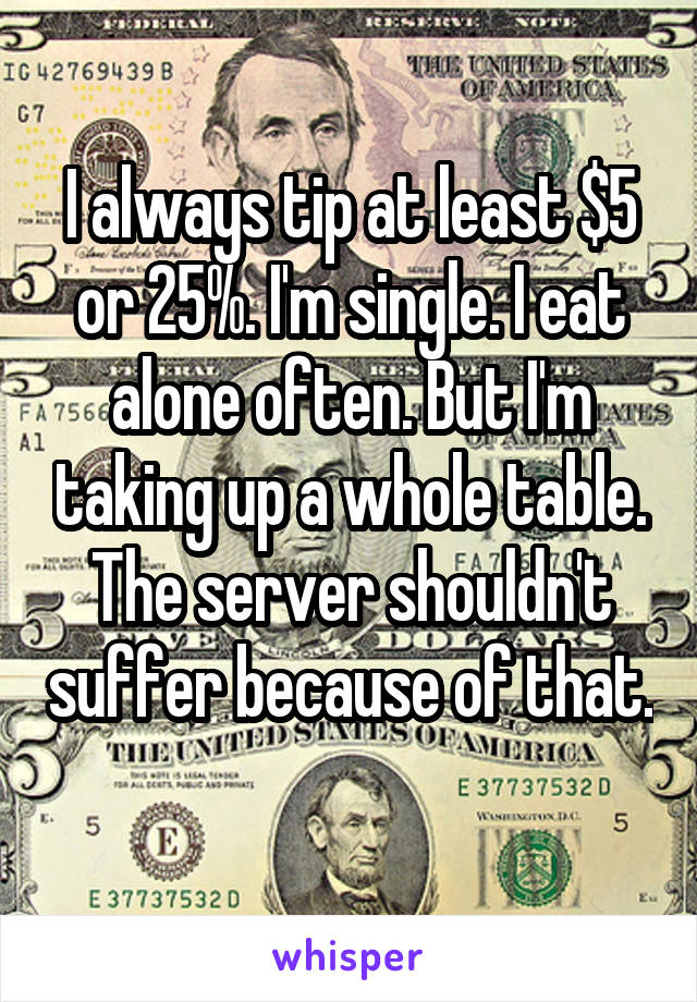 I always tip at least $5 or 25%. I'm single. I eat alone often. But I'm taking up a whole table. The server shouldn't suffer because of that.