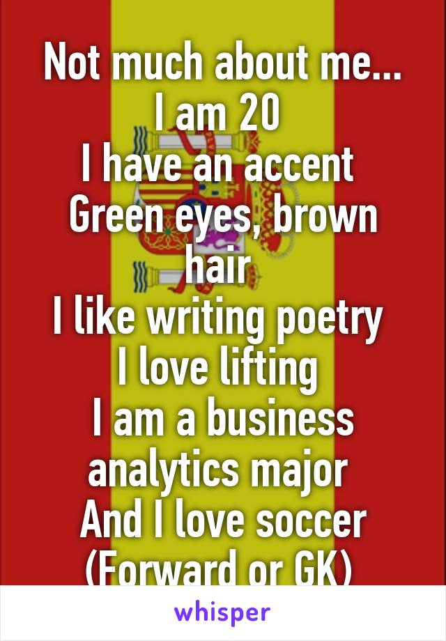 Not much about me... I am 20  I have an accent  Green eyes, brown hair  I like writing poetry  I love lifting  I am a business analytics major  And I love soccer (Forward or GK)