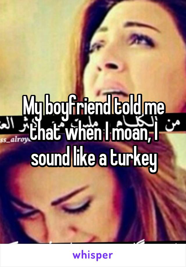 My boyfriend told me that when I moan, I sound like a turkey