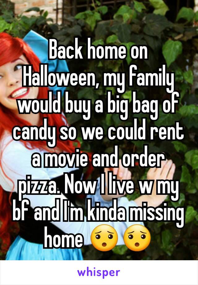 Back home on Halloween, my family would buy a big bag of candy so we could rent a movie and order pizza. Now I live w my bf and I'm kinda missing home 😯😯