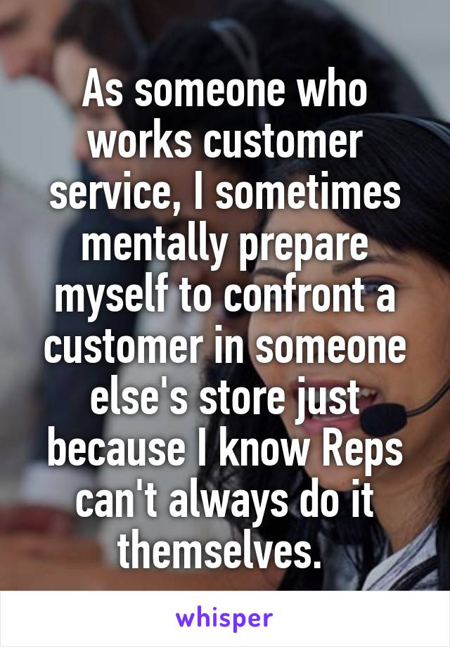 As someone who works customer service, I sometimes mentally prepare myself to confront a customer in someone else's store just because I know Reps can't always do it themselves.