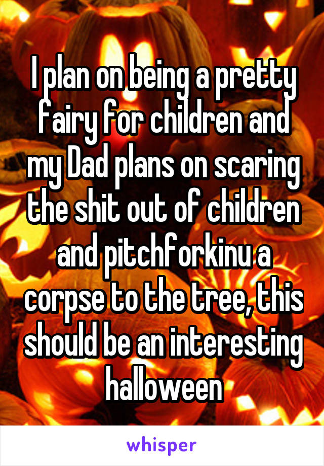 I plan on being a pretty fairy for children and my Dad plans on scaring the shit out of children and pitchforkinu a corpse to the tree, this should be an interesting halloween