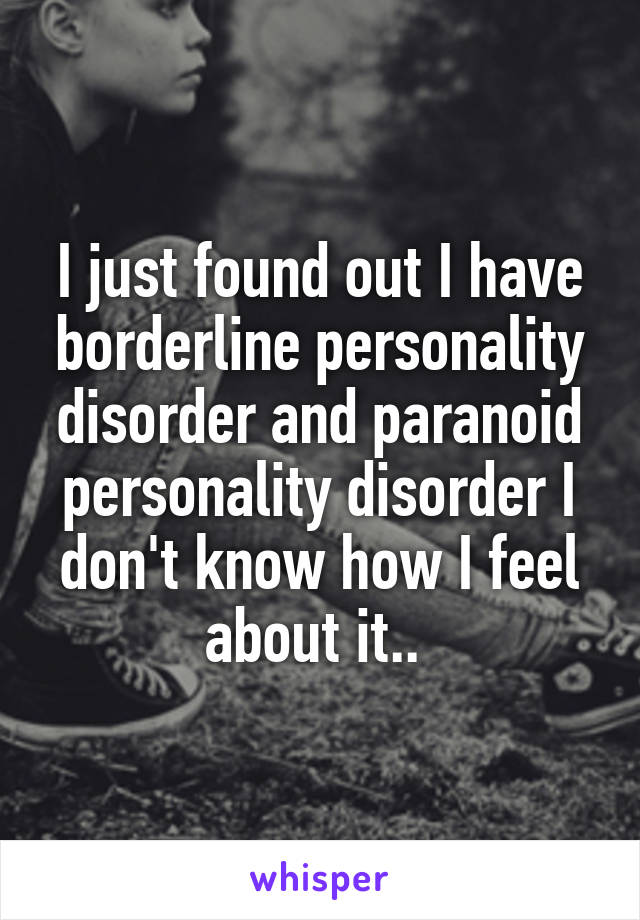 I just found out I have borderline personality disorder and paranoid personality disorder I don't know how I feel about it..