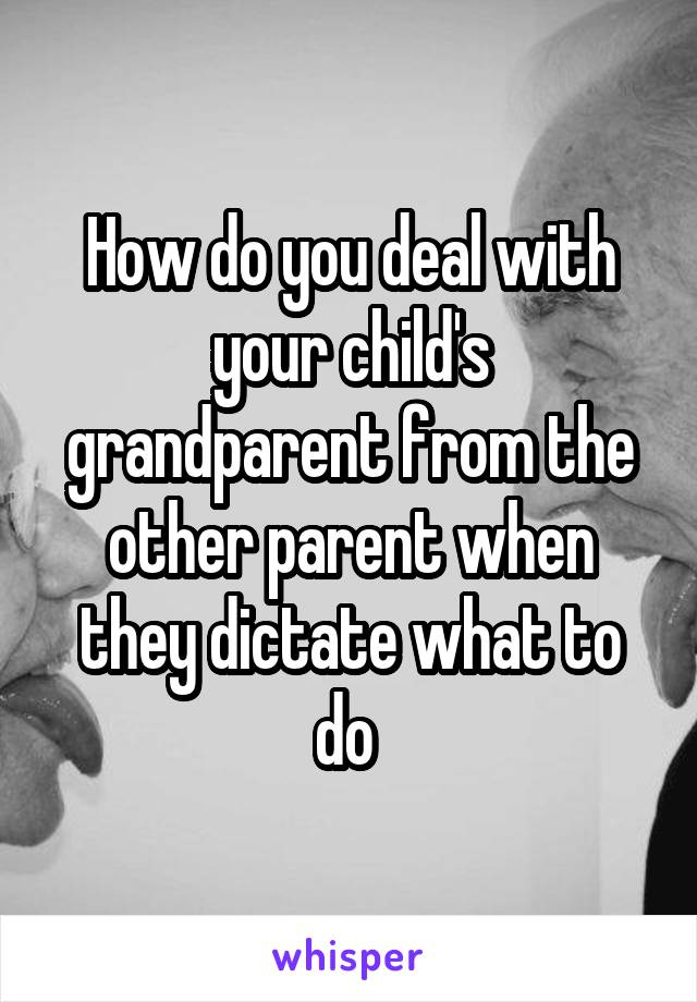 How do you deal with your child's grandparent from the other parent when they dictate what to do