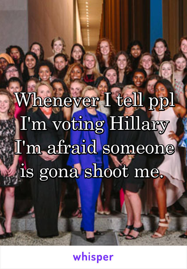 Whenever I tell ppl I'm voting Hillary I'm afraid someone is gona shoot me.