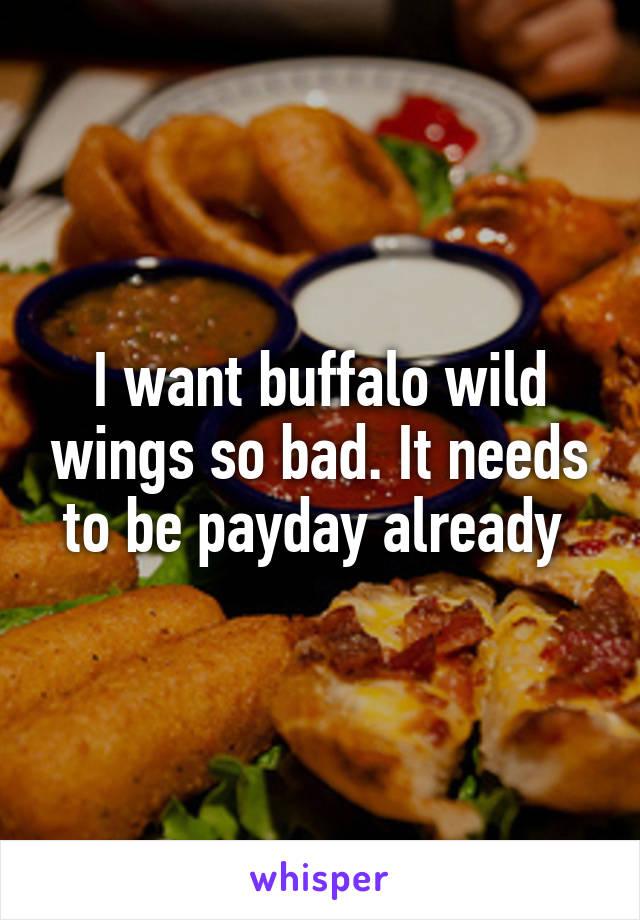 I want buffalo wild wings so bad. It needs to be payday already