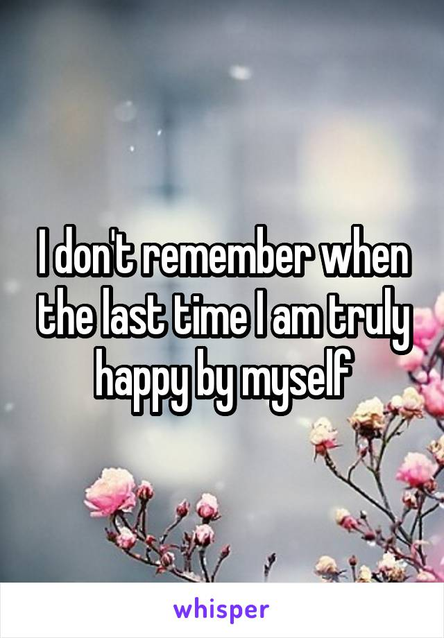 I don't remember when the last time I am truly happy by myself