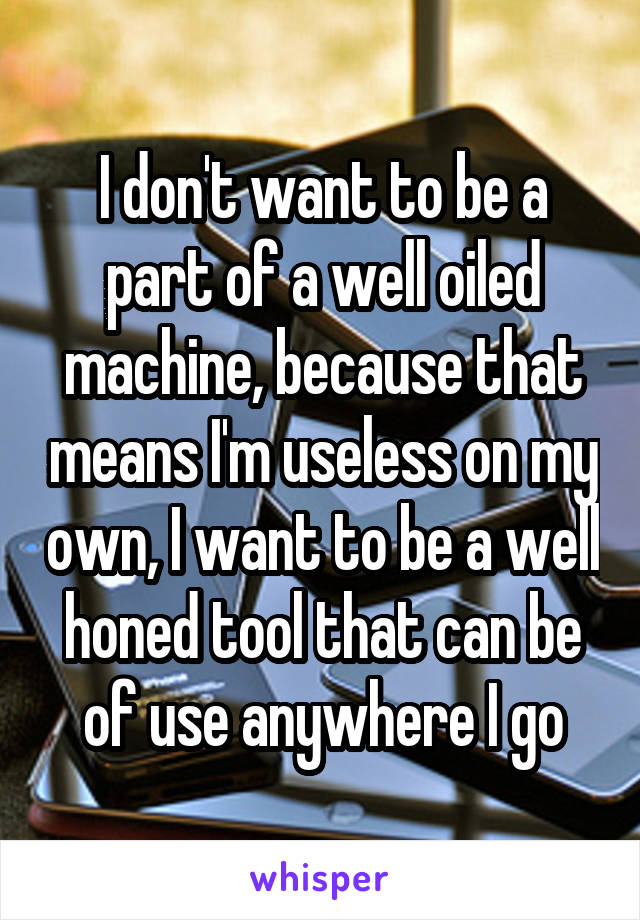 I don't want to be a part of a well oiled machine, because that means I'm useless on my own, I want to be a well honed tool that can be of use anywhere I go
