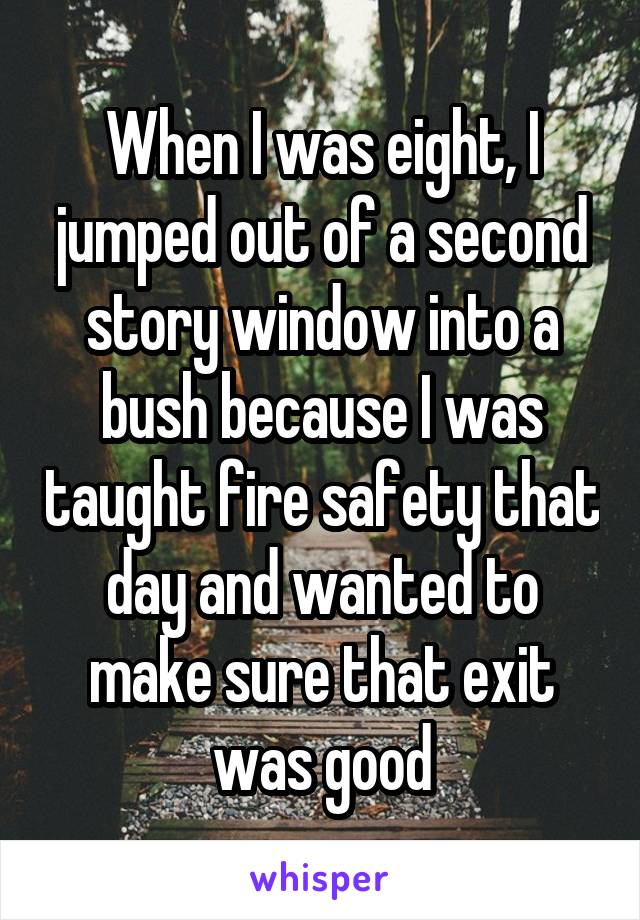 When I was eight, I jumped out of a second story window into a bush because I was taught fire safety that day and wanted to make sure that exit was good