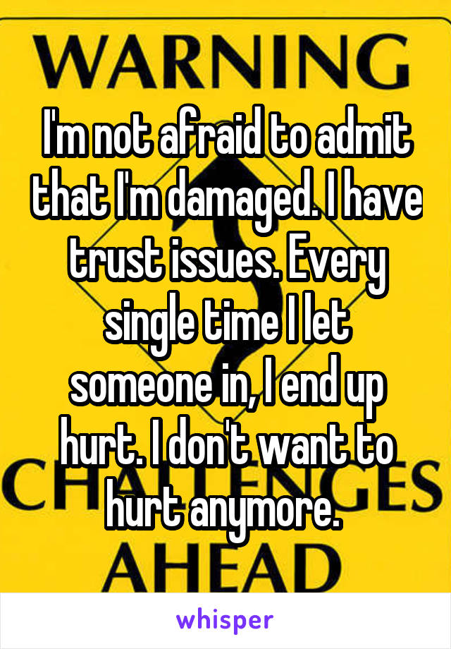 I'm not afraid to admit that I'm damaged. I have trust issues. Every single time I let someone in, I end up hurt. I don't want to hurt anymore.
