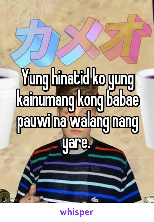 Yung hinatid ko yung kainumang kong babae pauwi na walang nang yare.