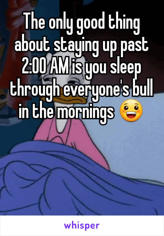 The only good thing about staying up past 2:00 AM is you sleep through everyone's bull in the mornings 😀