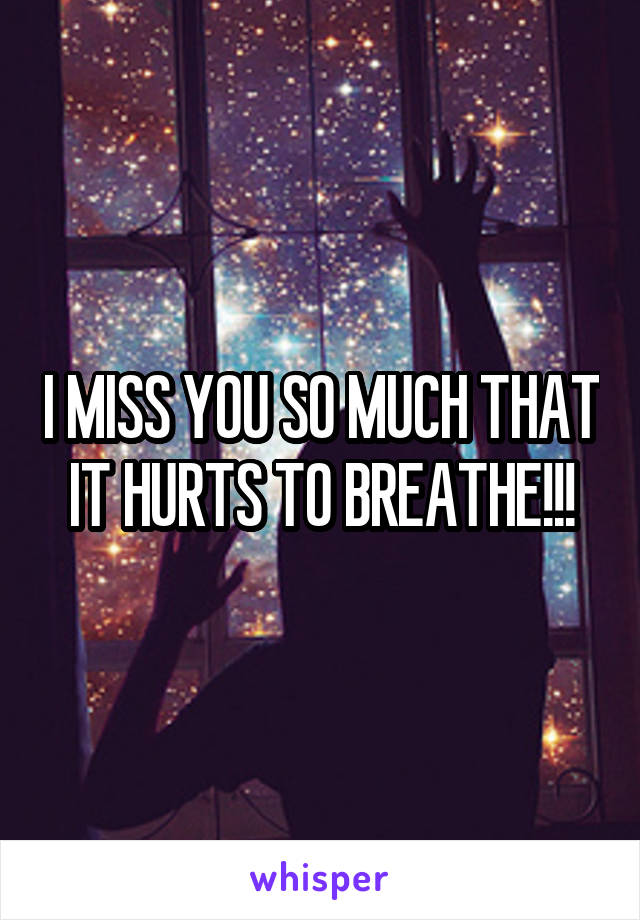 I MISS YOU SO MUCH THAT IT HURTS TO BREATHE!!!