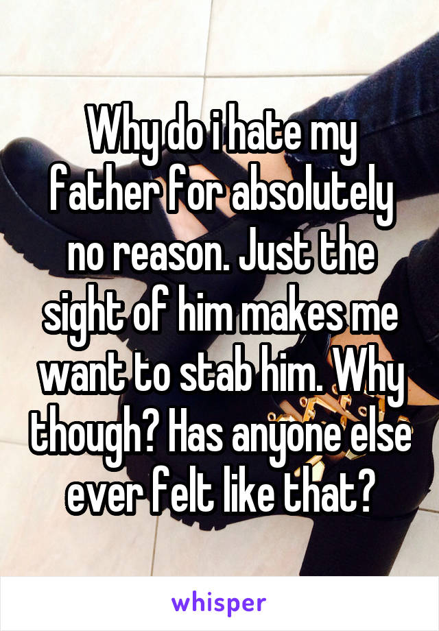 Why do i hate my father for absolutely no reason. Just the sight of him makes me want to stab him. Why though? Has anyone else ever felt like that?