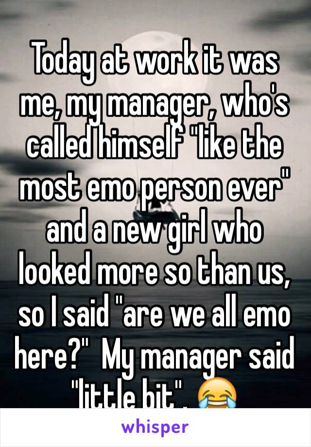 """Today at work it was me, my manager, who's called himself """"like the most emo person ever"""" and a new girl who looked more so than us, so I said """"are we all emo here?""""  My manager said """"little bit"""". 😂"""