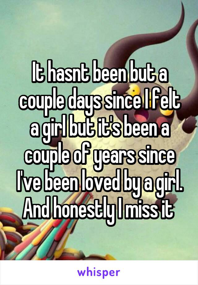 It hasnt been but a couple days since I felt a girl but it's been a couple of years since I've been loved by a girl. And honestly I miss it