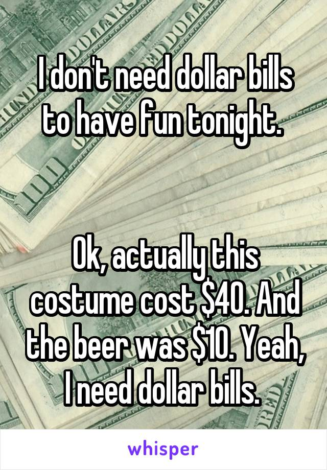 I don't need dollar bills to have fun tonight.    Ok, actually this costume cost $40. And the beer was $10. Yeah, I need dollar bills.