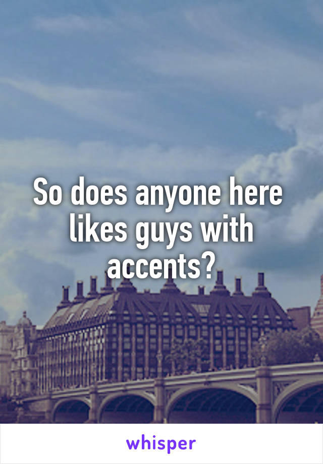 So does anyone here  likes guys with accents?