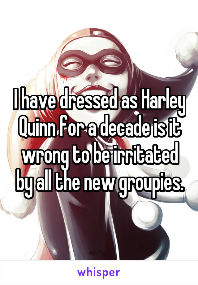 I have dressed as Harley Quinn for a decade is it wrong to be irritated by all the new groupies.