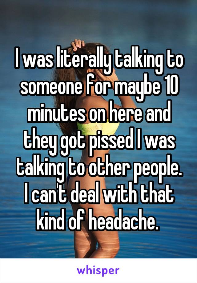I was literally talking to someone for maybe 10 minutes on here and they got pissed I was talking to other people. I can't deal with that kind of headache.