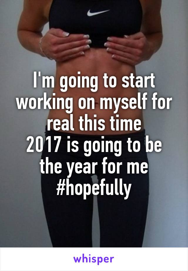 I'm going to start working on myself for real this time 2017 is going to be the year for me #hopefully