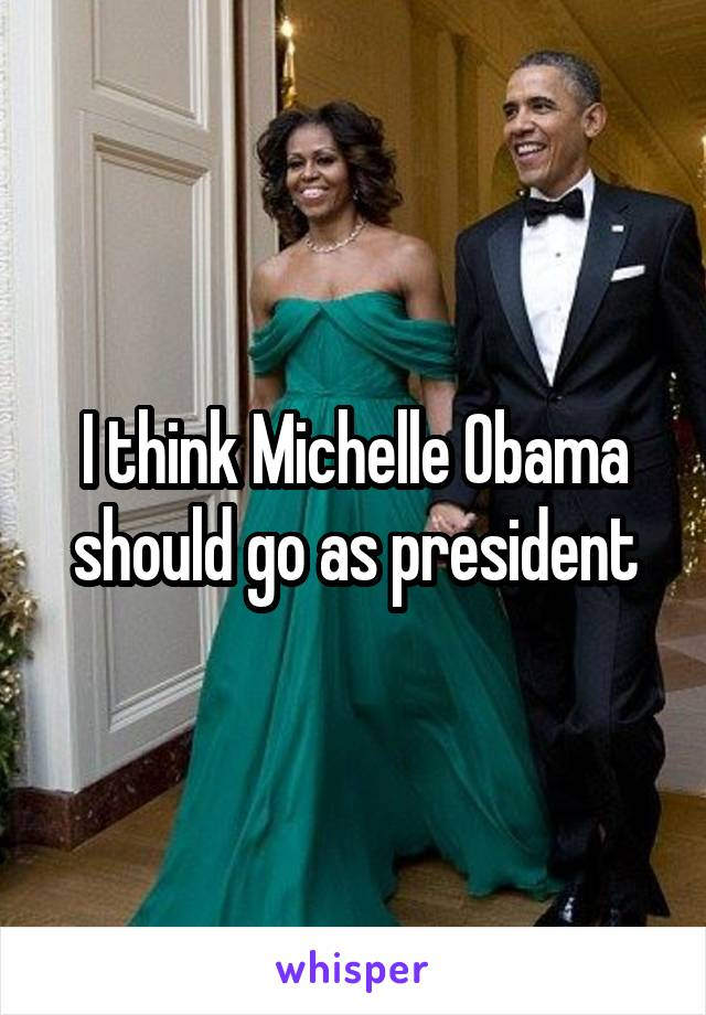 I think Michelle Obama should go as president