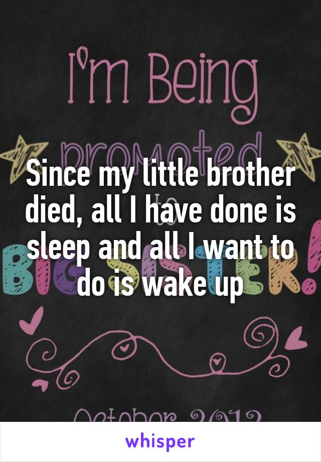 Since my little brother died, all I have done is sleep and all I want to do is wake up