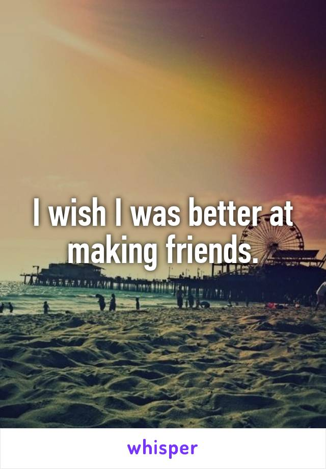 I wish I was better at making friends.