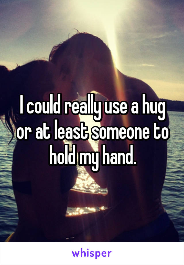 I could really use a hug or at least someone to hold my hand.