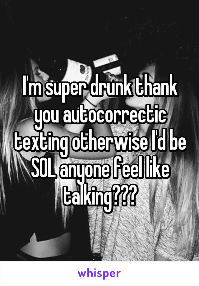 I'm super drunk thank you autocorrectic texting otherwise I'd be SOL anyone feel like talking???