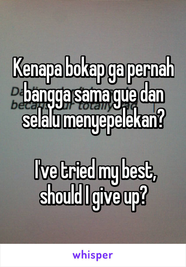 Kenapa bokap ga pernah bangga sama gue dan selalu menyepelekan?   I've tried my best, should I give up?