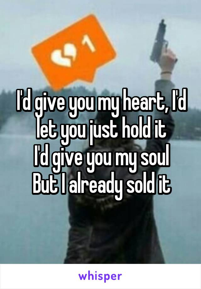 I'd give you my heart, I'd let you just hold it I'd give you my soul But I already sold it