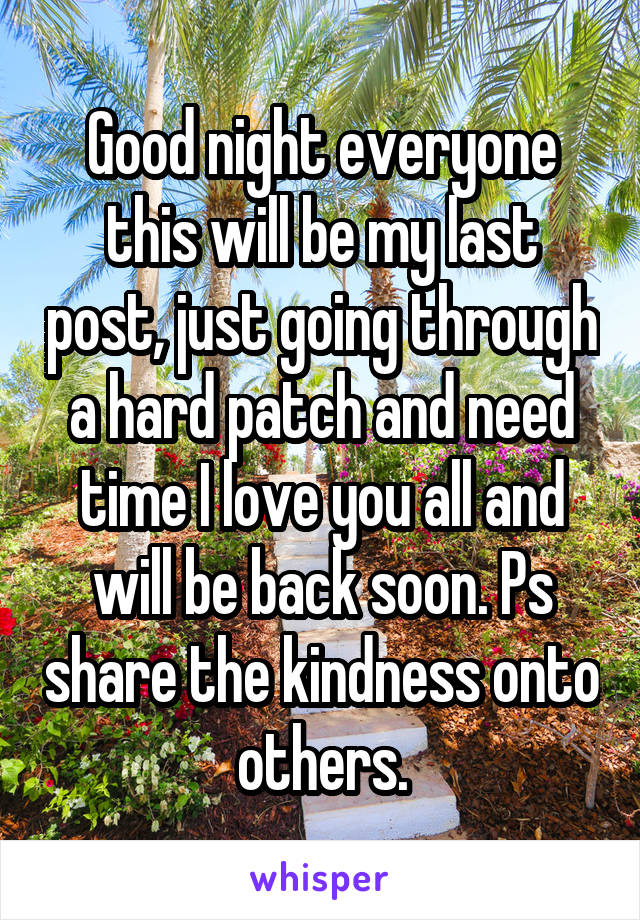 Good night everyone this will be my last post, just going through a hard patch and need time I love you all and will be back soon. Ps share the kindness onto others.
