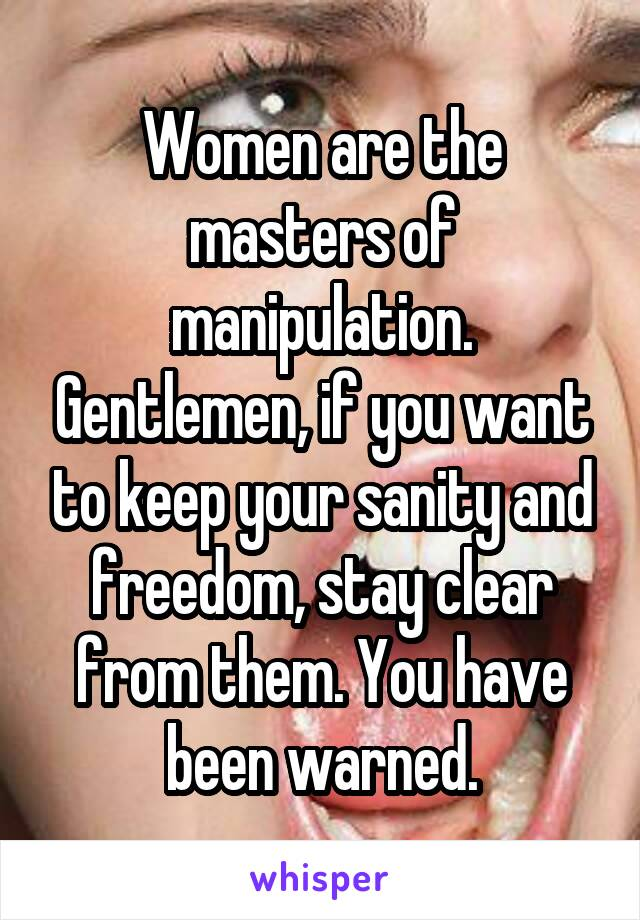 Women are the masters of manipulation. Gentlemen, if you want to keep your sanity and freedom, stay clear from them. You have been warned.