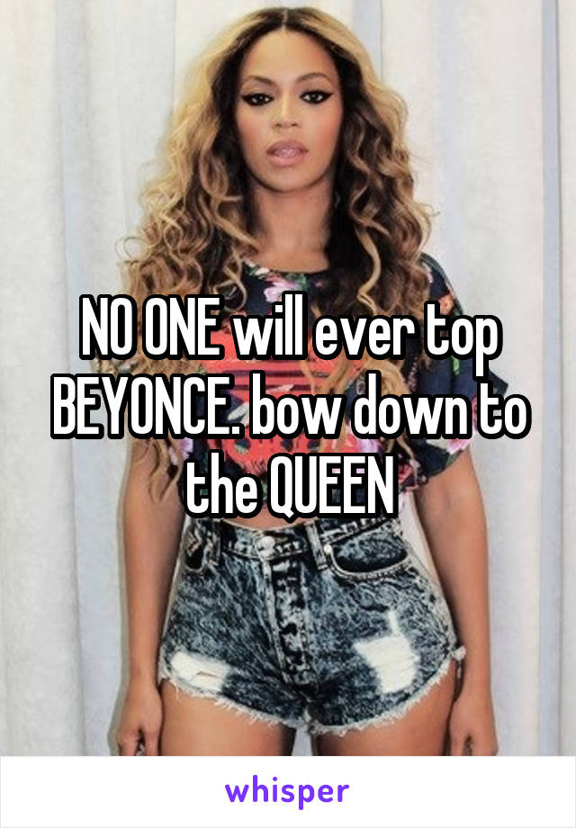 NO ONE will ever top BEYONCE. bow down to the QUEEN