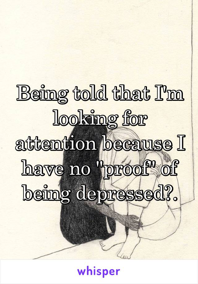 """Being told that I'm looking for attention because I have no """"proof"""" of being depressed?."""