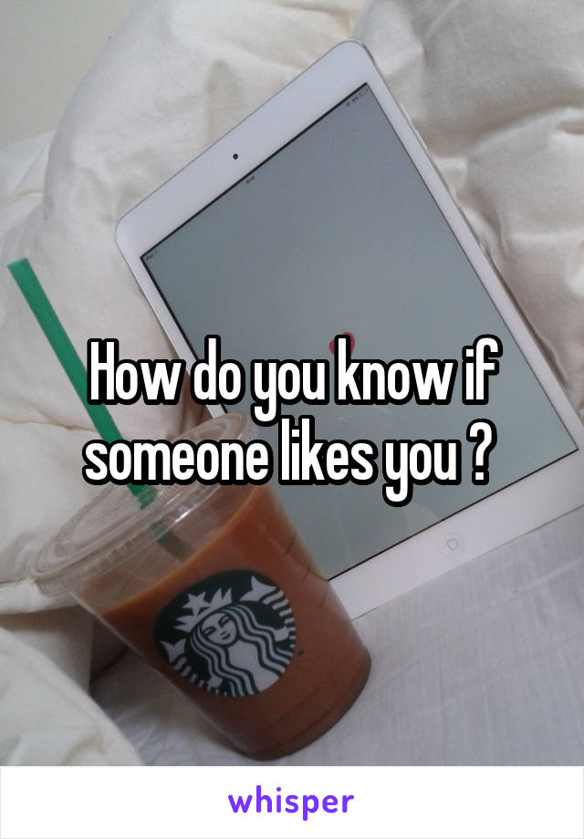 How do you know if someone likes you ?