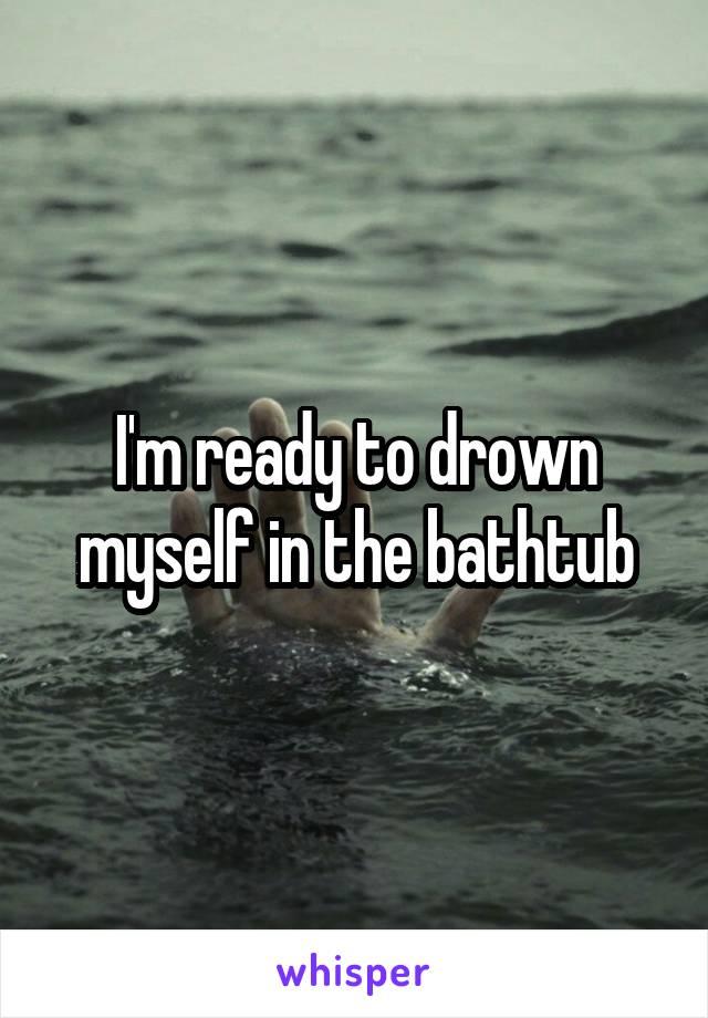 I'm ready to drown myself in the bathtub