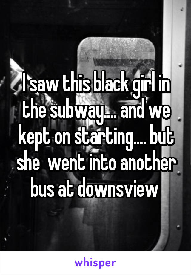 I saw this black girl in the subway.... and we kept on starting.... but she  went into another bus at downsview