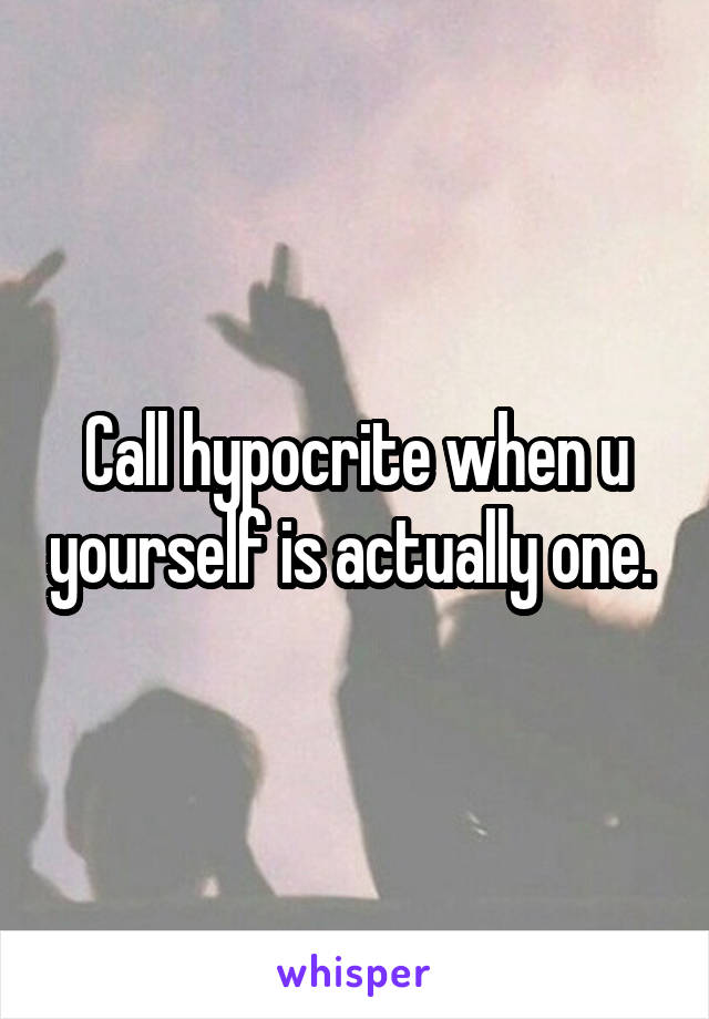 Call hypocrite when u yourself is actually one.