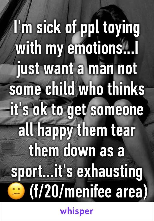 I'm sick of ppl toying with my emotions...I just want a man not some child who thinks it's ok to get someone all happy them tear them down as a sport...it's exhausting 😕 (f/20/menifee area)