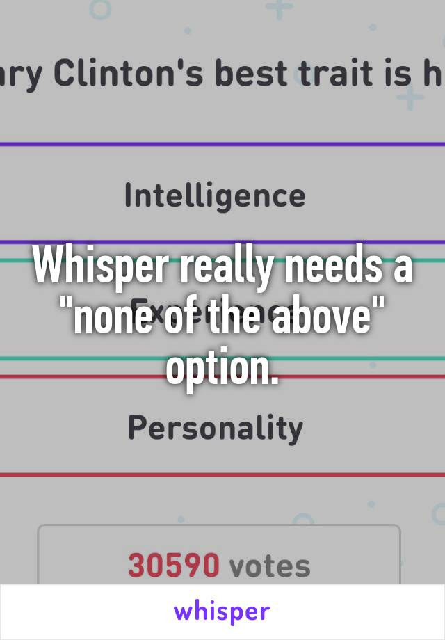 "Whisper really needs a ""none of the above"" option."