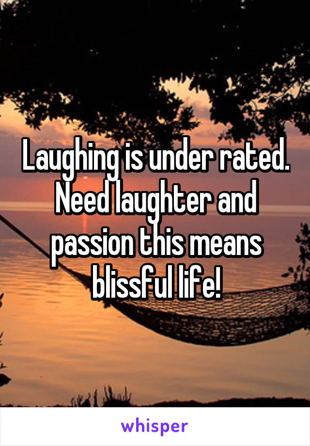 Laughing is under rated. Need laughter and passion this means blissful life!