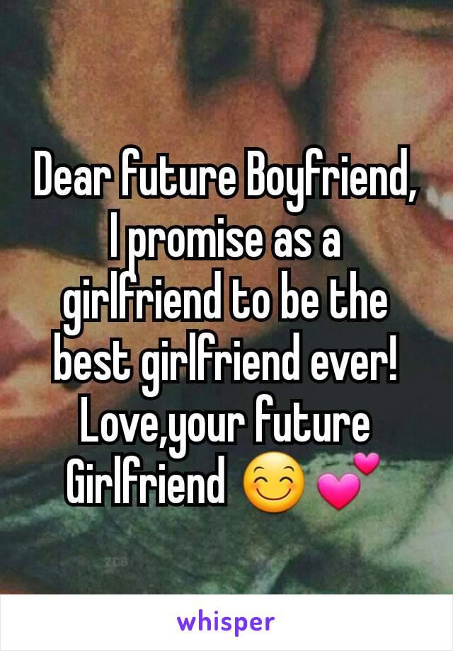 Dear future Boyfriend, I promise as a girlfriend to be the best girlfriend ever! Love,your future Girlfriend 😊💕