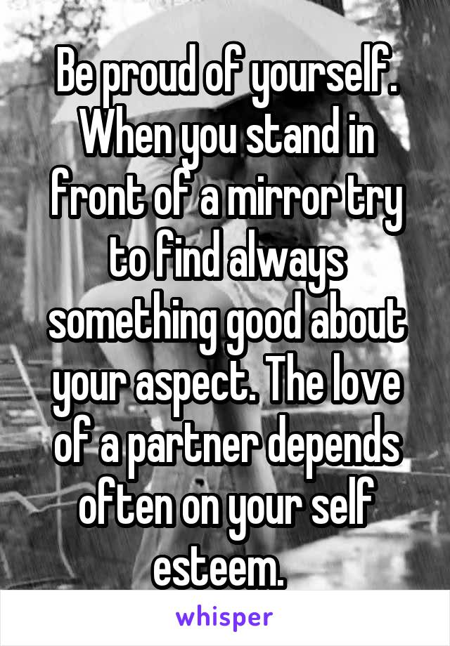 Be proud of yourself. When you stand in front of a mirror try to find always something good about your aspect. The love of a partner depends often on your self esteem.