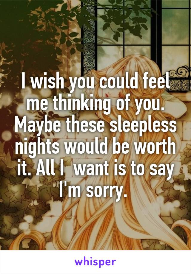 I wish you could feel me thinking of you. Maybe these sleepless nights would be worth it. All I  want is to say I'm sorry.
